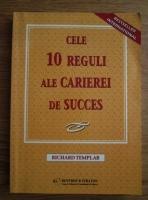 Richard Templar - Cele 10 reguli ale carierei de succes: ghid vital pentru reusita personala