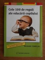 Richard Templar - Cele 100 de reguli ale educarii copilului