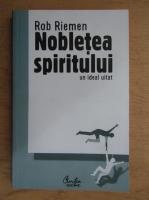 Rob Riemen - Nobletea spiritului, un ideal uitat