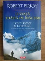 Anticariat: Robert Birkby - O viata traita pe inaltimi. Scott Fischer si Everestul