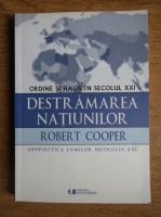 Robert Cooper - Destramarea natiunilor. Ordine si haos in secolul XXI