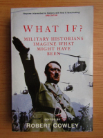 Robert Cowley - What if? Military historians imagine what might have been