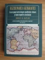 Robert D. Kaplan - Razbunarea geografiei. Ce ne spune harta despre conflictele viitoare si lupta impotriva destinului