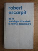 Robert Escarpit - De la sociologia literaturii la teoria comunicarii. Studii si eseuri
