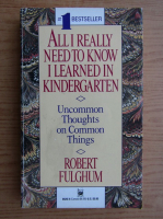 Anticariat: Robert Fulghum - All I really need to know I learned in kindergarten