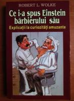 Robert L. Wolke - Ce i-a spus Einstein barbierului sau (explicatii la curiozitati amuzante)