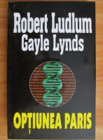 Anticariat: Robert Ludlum, Gayle Lynds - Optiunea Paris