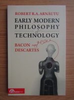 Anticariat: Robert R. A. Arnautu - Early modern philosophy of technology. Bacon and Descartes