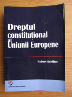 Anticariat: Robert Schutze - Dreptul constitutional al Uniunii Europene