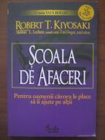 Anticariat: Robert T. Kiyosaki - Scoala de afaceri. Pentru oamenii carora le place sa ii ajute pe altii
