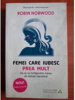 Anticariat: Robin Norwood - Femei care iubesc prea mult