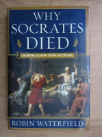 Robin Waterfield - Why Socrates died. Dispelling the Myths