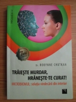 Robynne Chutkan - Traieste murdar, hraneste-te curat! Microbiomul, solutia vindecarii din interior