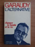Roger Garaudy - L'alternative. Changer le monde et la vie
