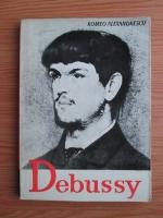 Romeo Alexandrescu - Claude Debussy. Viata si opera