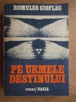 Romulus Gioflec - Pe urmele destinului