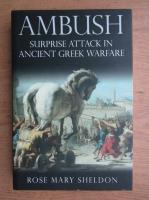 Anticariat: Rose Mary Sheldon - Ambush. Surprise attack in Ancient Greek warfare