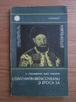 Anticariat: S. Columbeanu, Radu Valentin - Constantin Brincoveanu si epoca sa