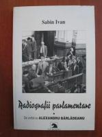 Anticariat: Sabin Ivan - Radiografii parlamentare. De vorba cu Alexandru Barladeanu