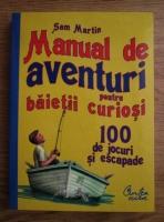 Anticariat: Sam Martin - Manual de aventuri pentru baietii curiosi. 100 de jocuri si escapade