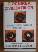 Samuel P. Huntington - Ciocnirea civilizatiilor si refacerea ordinii mondiale