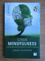 Sarah Silverton - Cheia mindfulness. Constientizeaza prezentul pentru a fi fericit si echilibrat