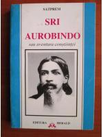 Satprem - Sri Aurobindo sau aventura constiintei