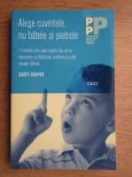 Scott Cooper - Alege cuvintele, nu batele si pietrele. 7 metode prin care copilul tau sa se descurce cu hartuirea, conflictul si alte situatii dificile