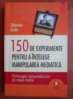 Sebastien Bohler - 150 de experimente pentru a intelege manipularea mediatica