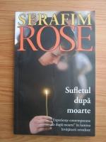 Anticariat: Serafim Rose - Sufletul dupa moarte. Experiente contemporane de dupa moarte in lumina invataturii ortodoxe