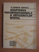 Serban Ionescu - Adaptarea socioprofesionala a deficientilor mintal