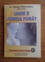 Serban Milcoveanu - Unde e femeia pura? Psiho-analiza sexului feminin