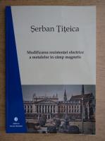 Anticariat: Serban Titeica - Modificarea rezistentei electrice a metalelor in camp magnetic