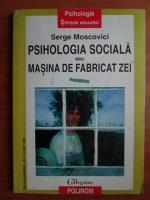 Serge Moscovici - Psihologia sociala sau masina de fabricat zei