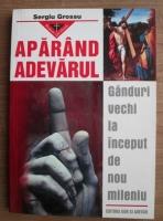Anticariat: Sergiu Grossu - Aparand adevarul. Ganduri vechi la inceput de nou mileniu
