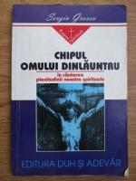 Sergiu Grossu - Chipul omului dinlauntru in cautarea plenitudinii noastre spirituale