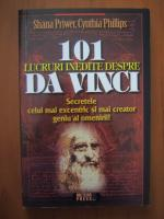 Shana Priwer, Cynthia Phillips - 101 lucruri inedite despre Da Vinci. Secretele celui mai excentric si mai creator geniu al omenirii