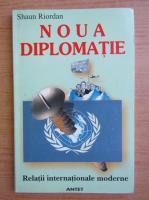 Shaun Riordan - Noua diplomatie. Relatii internationale moderne