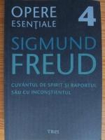 Sigmund Freud - Opere esentiale, volumul 4. Cuvantul de spirit si raportul sau cu inconstientul