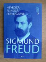Sigmund Freud - Opere esentiale. Volumul 7. Nevroza, psihoza, pervesiune