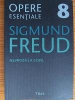 Sigmund Freud - Opere esentiale, volumul 8. Nevroza la copil