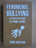 Anticariat: Signe Whitson - Fenomenul bullying. 8 strategii pentru a-i pune capat