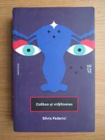 Silvia Federici - Caliban si vrajitoarea. Femeile, corpul si acumularea primitiva
