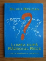 Silviu Brucan - Lumea dupa razboiul rece. Locul Romaniei si viitorul ei