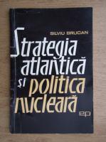 Silviu Brucan - Strategia Atlantica si politica nucleara