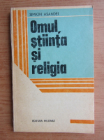 Anticariat: Simion Asandei - Omul, stiinta si religia
