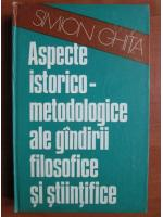Anticariat: Simion Ghita - Aspecte istorico-metodologice ale gandirii filosofice si stiintifice