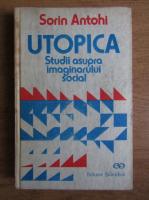 Sorin Antohi - Utopica. Studii asupra imaginarului social