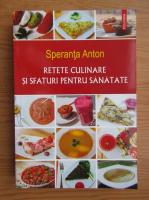 Anticariat: Speranta Anton - Retete culinare si sfaturi pentru sanatate