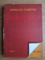 Anticariat: Spiridon Dumitru - Microfizica. Probleme rezolvate si o analiza critica a chestiunii semnificatiei relatiilor de incertitudine